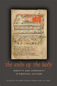 The Ends of the Body: Identity and Community in Medieval Culture, ed. Suzanne Conklin Akbari & Jill Ross UTP 2013