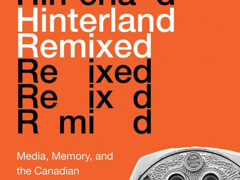 Andrew Burke, Hinterland Remixed: Media, Memory, and the Canadian 1970s