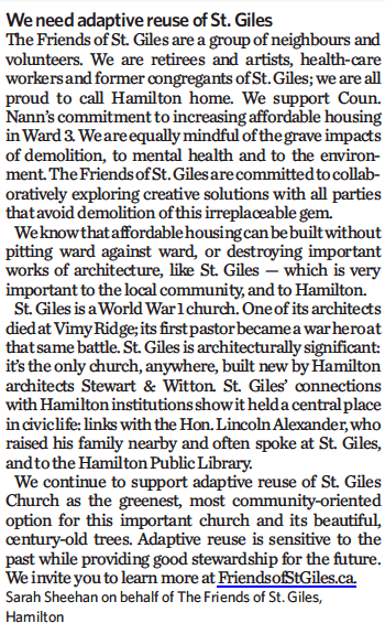We need adaptive reuse of St. Giles – The Friends of St. Giles are a group of neighbours and volunteers. We are retirees and artists, health care workers and former congregants of St. Giles; we are all proud to call Hamilton home. We support Coun. Nann's commitment to increasing affordable housing in Ward 3. We are equally mindful of the grave impacts of demolition, to mental health and to the environment. The Friends of St. Giles are committed to collaboratively exploring creative solutions with all parties that avoid demolition of this irreplaceable gem. We know that affordable housing can be built without pitting ward against ward, or destroying important works of architecture, like St. Giles — which is very important to the local community, and to Hamilton. St. Giles is a World War 1 church. One of its architects died at Vimy Ridge; its first pastor became a war hero at that same battle. St. Giles is architecturally significant: it's the only church, anywhere, built new by Hamilton architects Stewart & Witton. St. Giles' connections with Hamilton institutions show it held a central place in civic life: links with the Hon. Lincoln Alexander, who raised his family nearby and often spoke at St. Giles, and to the Hamilton Public Library. We continue to support adaptive reuse of St. Giles Church as the greenest, most community-oriented option for this important church and its beautiful, century-old trees. Adaptive reuse is sensitive to the past while providing good stewardship for the future. We invite you to learn more at FriendsofStGiles.ca. Sarah Sheehan on behalf of The Friends of St. Giles, Hamilton